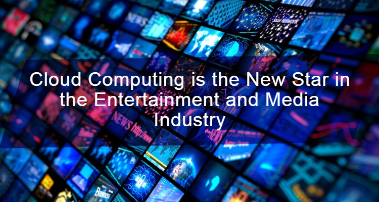 Cloud Computing is the New Star in the Entertainment and Media Industry