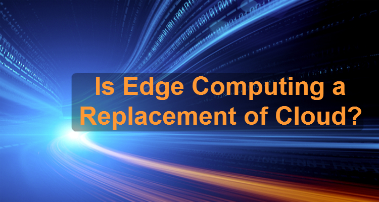 Is Edge Computing a Replacement of Cloud?