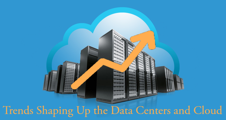 Trends Shaping Up the Data Centers and Cloud